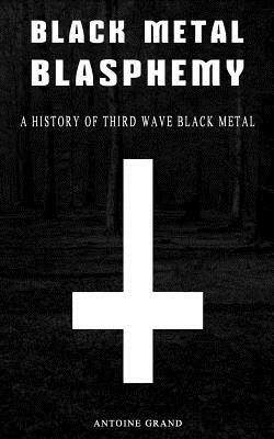 Black Metal Blasphemy : A History of Third Wave Black Metal: The Untold History Behind the Third Wave of Black Metal