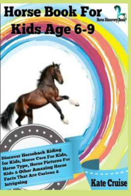 Horse Book for Kids Age 6-9: Discover Horseback Riding for Kids, Horse Care for Kids, Horse Type, Horse Pictures for Kids & Other Amazing Horse Facts That Are Curious!