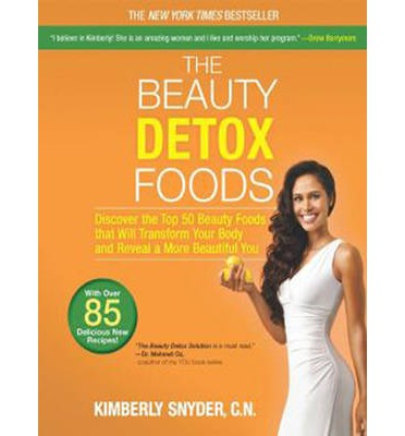 The Beauty Detox Foods : Discover the Top 50 Beauty Foods That Will Transform Your Body and Reveal a More Beautiful You