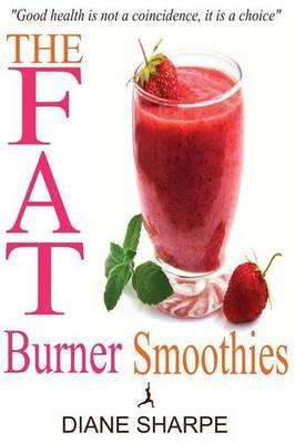 The Fat Burner Smoothies : The Recipe Book of Fat Burning Superfood Smoothies with Superfood Smoothies for Weight Loss and Smoothies for Good Health