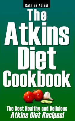 The Atkins Diet Cookbook : The Best Healthy and Delicious Atkins Diet Recipes!