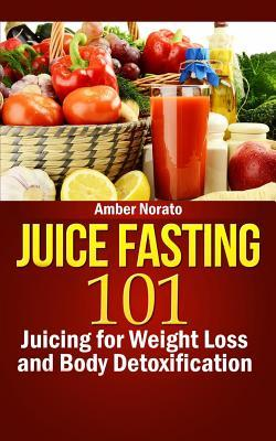Juice Fasting 101 : Juicing for Weight Loss and Body Detoxification