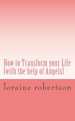 How to Transform Your Life : [With the Help of Angels]