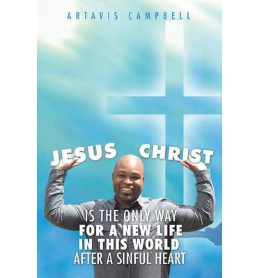 Ebook pdf-Dateien kostenlos herunterladen Jesus Christ Is the Only Way for a New Life in This World After a Sinful Heart PDB by Artavis Campbell