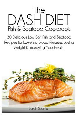 The Dash Diet Fish and Seafood Cookbook : 30 Delicious Low Salt Fish and Seafood Recipes for Lowering Blood Pressure, Losing Weight and Improving Your Health