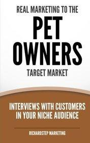 Real Marketing to the Pet Owners Target Market : Interviews with Customers in Your Niche Audience