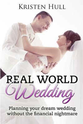 Real World Wedding : Planning Your Dream Wedding Without the Financial Nightmare