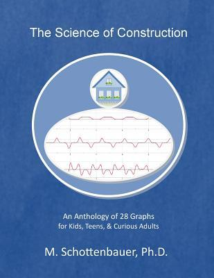 The Science of Construction : An Anthology of 28 Graphs for Kids, Teens, & Curious Adults