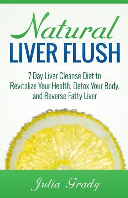 Natural Liver Flush : 7-Day Liver Cleanse Diet to Revitalize Your Health, Detox Your Body, and Reverse Fatty Liver