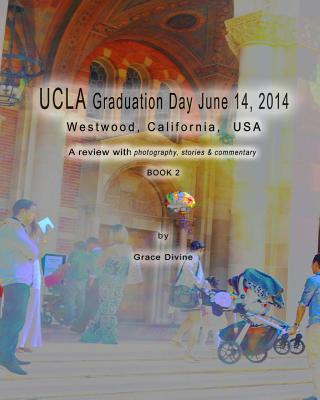 UCLA Graduation Day June 14, 2014 Westwood, California, USA : A Review with Photography, Stories & Commentary Book 2