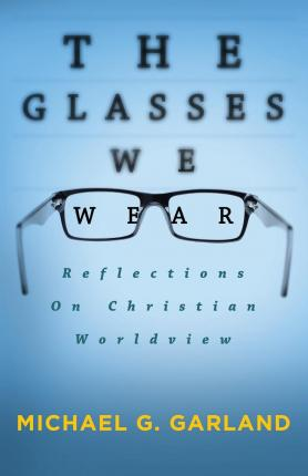 The Glasses We Wear : Reflections on Christian Worldview