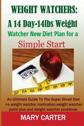 Weight Watchers : A 14-Day-14lbs New Diet Plan for a Simple Start: : The Ultimate Guide to the Super Shred Diet (Weight Watcher Motivation, Weight Watcher Point Plus, Weight Watcher Cookbook)