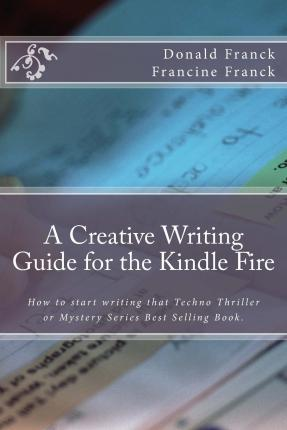 A Creative Writing Guide for the Kindle Fire : How to Get Started on Writing for the Kindle Fire