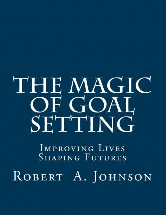 The Magic of Goal Setting : Improving Lives--Shaping Futures