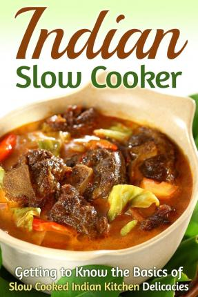 Indian Slow Cooker : Getting to Know the Basics of Slow Cooked Indian Kitchen Delicacies