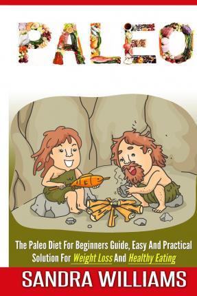 Paleo : The Paleo Diet for Beginners Guide, Easy and Practical Solution for Weight Loss and Healthy Eating