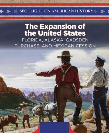 The Expansion of the United States : Florida, Alaska, Gadsden Purchase, and Mexican Cession