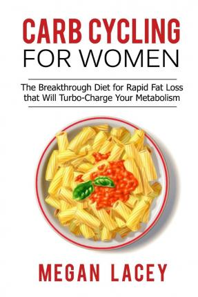 Carb Cycling for Women : The Breakthrough Diet for Rapid Fat Loss That Will Turbo-Charge Your Metabolism - Discover the Super Simple Methods for Blasting Belly Fat While Eating the Foods You Love