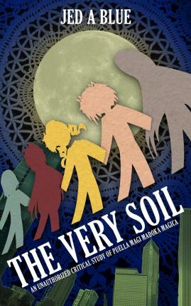 The Very Soil : An Unauthorized Critical Study of Puella Magi Madoka Magica