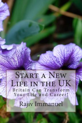Start a New Life in the UK : Britain Can Transform Your Life and Career!