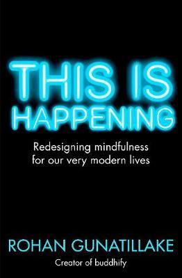 This is Happening : Redesigning Mindfulness for Our Very Modern Lives