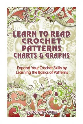 Learn to Read Crochet Patterns, Charts, and Graphs : Expand Your Crochet Skills by Learning the Basics of Patterns