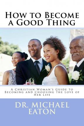 How to Become a Good Thing : A Black Christian Woman's Guide to Becoming and Choosing the Love of Her Life