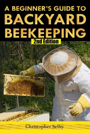 A beginner 39 s guide to backyard beekeeping christopher selby 9781511604390 - Beekeeping beginners small business ...