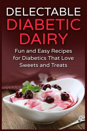 Delectable Diabetic Dairy : Fun and Easy Recipes for Diabetics That Love Sweets and Treats