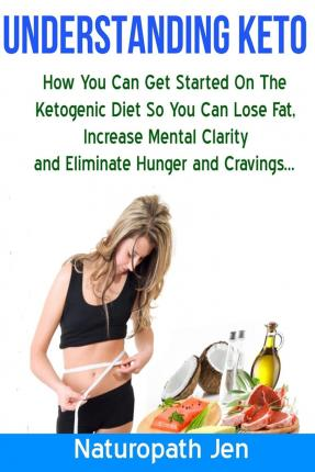 Understanding Keto : How You Can Get Started on the Ketogenic Diet So That You Can Lose Fat, Increase Mental Clarity and Eliminate Hunger and Cravings...