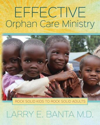 Effective Orphan Care Ministry : Rock Solid Kids to Rock Solid Adults