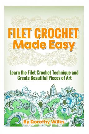 Crocheting Made Easy : Filet Crochet Made Easy : Learn the Filet Crochet Technique and Create ...