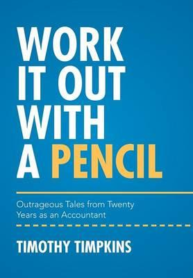 Work It Out with a Pencil : Outrageous Tales from Twenty Years as an Accountant