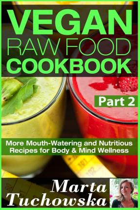 Vegan Raw Food Cookbook Part 2 : More Mouth-Watering and Nutritious Recipes for Body & Mind Wellness