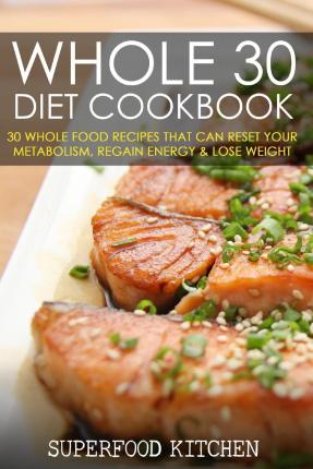 Whole 30 Diet Cookbook : 30 Whole Food Recipes That Can Reset Your Metabolism, Regain Energy & Lose Weight