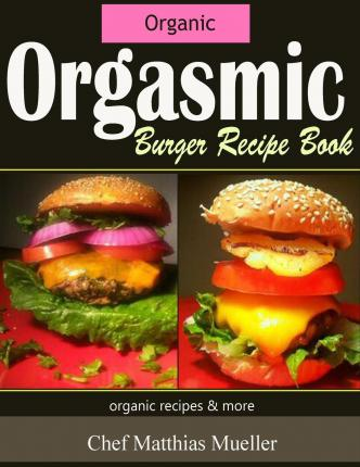 Downloads ebooks mp3 Orgasmic Burger Recipes : Organic Burger Recipes & More by Matthias Mueller auf Deutsch PDF PDB
