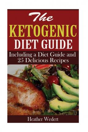 The Ketogenic Diet Guide : Including a Diet Guide and 25 Delicious Recipes