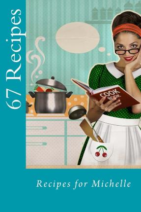 67 Recipes : Recipes for Michelle