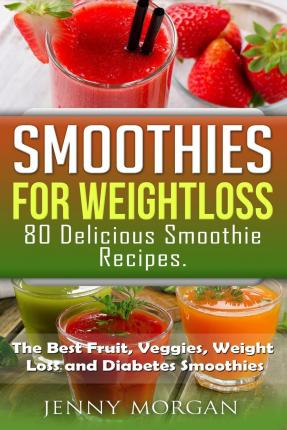 Smoothies for Weight Loss. 80 Delicious Smoothie Recipes. : The Best Fruit, Veggies, Weight Loss and Diabetes Smoothies.