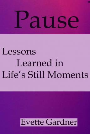 Pause : Lessons Learned in Life's Still Moments