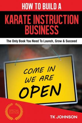 How to Build a Karate Instruction Business (Special Edition) : The Only Book You Need to Launch, Grow & Succeed
