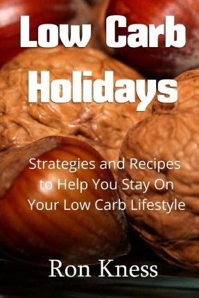 Low Carb Holidays : Strategies and Recipes to Help You Stay on Your Low Carb Lifestyle Even During the Holidays