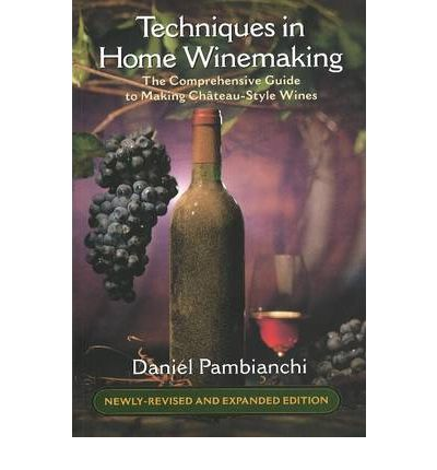 Techniques in Home Winemaking : The Comprehensive Guide to Making Chateau-Style Wines