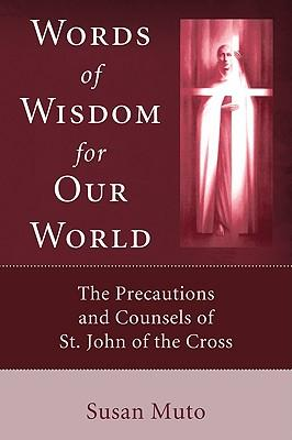 Words of Wisdom for Our World : The Precautions and Counsels of St. John of the Cross