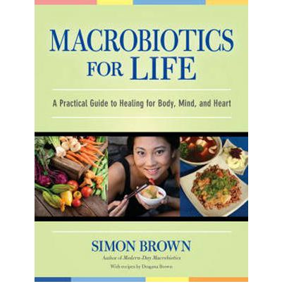 Macrobiotics for Life : A Practical Guide to Healing for Body, Mind, and Heart