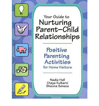Your Guide to Nurturing Parent-child Relationships : Positive Parent Activities for Home Visitors