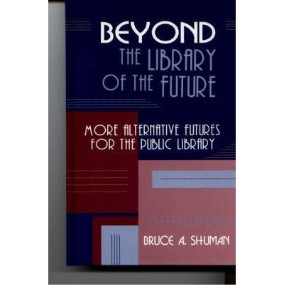 beyond the library of the future more alternative futures for the public library shuman bruce
