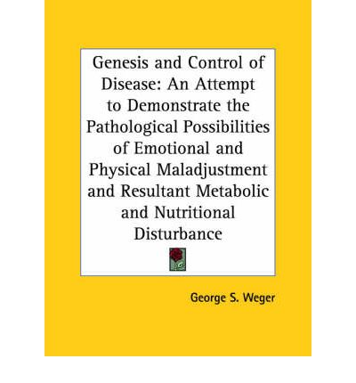 Genesis and Control of Disease : An Attempt to Demonstrate the Pathological Possibilities of Emotional and Physical Maladjustment and Resultant Metabol