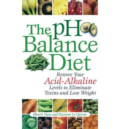 The PH Balance Diet : Restore Your Acid-Alkaline Levels to Eliminate Toxins and Lose Weight