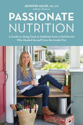Passionate Nutrition : A Guide to Using Food as Medicine from a Nutritionist Who Healed Herself from the Inside Out